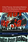 Critical Theories, IR and 'the Anti-Globalisation Movement' : The Politics of Global Resistance, , 0415343909