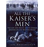 img - for All the Kaiser's Men: The Life and Death of the German Soldier on the Western Front (Paperback) - Common book / textbook / text book