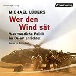 Wer den Wind sät: Was westliche Politik im Orient anrichtet | Michael Lüders