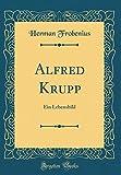 Alfred Krupp: Ein Lebensbild (Classic Reprint) (German Edition)