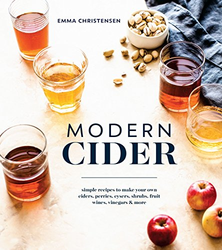 (Modern Cider: Simple Recipes to Make Your Own Ciders, Perries, Cysers, Shrubs, Fruit Wines, Vinegars, and)