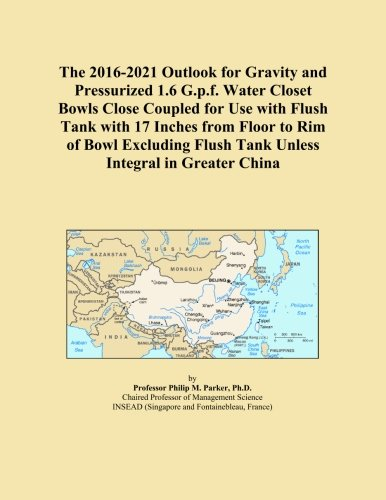 The 2016-2021 Outlook for Gravity and Pressurized 1.6 G.p.f. Water Closet Bowls Close Coupled for Use with Flush Tank with 17 Inches from Floor to Rim ... Flush Tank Unless Integral in Greater China - Rim Flush