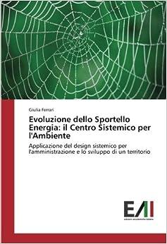 Evoluzione dello Sportello Energia: il Centro Sistemico per l'Ambiente: Applicazione del design sistemico per l'amministrazione e lo sviluppo di un territorio