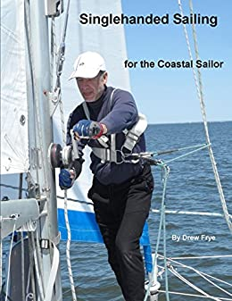 Singlehanded Sailing for the Coastal Sailor: … Or what 30 years of going sailing by myself has taught me. by [Frye, Drew]