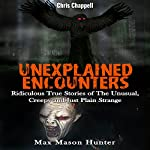 Unexplained Encounters: Ridiculous True Stories of the Unusual, Creepy and Just Plain Strange - Unexplained Phenomena, Book 1 | Max Mason Hunter