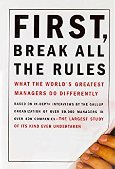 First, Break All the Rules: What the World's Greatest Managers Do Differently by [Buckingham, Marcus, Coffman, Curt]