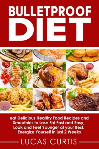 Bulletproof Diet: eat Delicious Food Recipes and Smoothies to Lose Fat fast and easy, look and feel Younger at your Best, energize Yourself in just 2 weeks