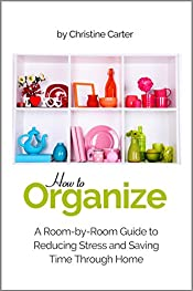 Organizing your Home: A Room-by-Room Guide to Reducing Stress and Saving Time Through Home Organization