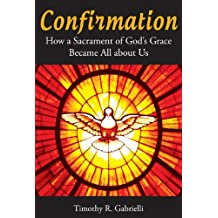 Confirmation: How a Sacrament of God's Grace Became All about Us
