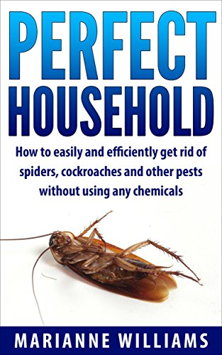 Perfect household: How to easily and efficiently get rid of spiders, cockroaches and other pests in your household without using any chemicals (Perfect Household, Household Management) by [Williams, Marianne]