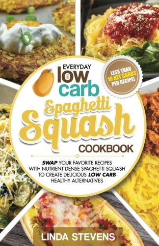 Spaghetti Squash Cookbook: Swap Your Favorite Recipes with Nutrient Dense SPAGHETTI SQUASH for Low Carb Healthy Alternatives