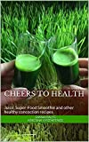 Cheers to Health: Juice, Super-Food Smoothie and other healthy concoction recipes