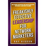 Freakishly Effective Leadership for Network Marketers: How to Reduce Frustration, Drive Massive Duplication and Become a Lead
