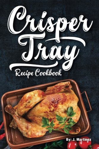 Crisper Tray Recipe Cookbook: Newest Complete Revolutionary Nonstick Copper Basket Air Fryer Style Cookware. Works Magic on Any Grill, Stovetop or in ... Healthy Way! (Crispy Creations) (Volume 1)