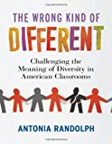 The Wrong Kind of Different : Challenging the Meaning of Diversity in American Classrooms, Randolph, Antonia, 080775384X