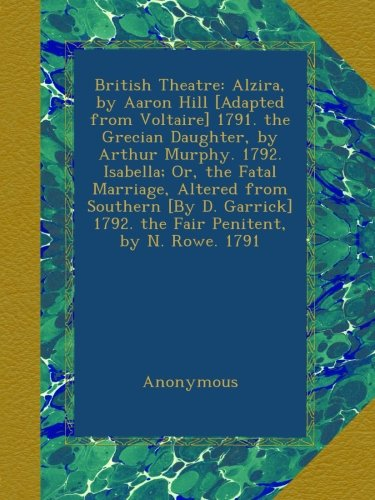 British Theatre: Alzira, by Aaron Hill [Adapted from Voltaire] 1791. the Grecian Daughter, by Arthur Murphy. 1792. Isabella; Or, the Fatal Marriage, ... 1792. the Fair Penitent, by N. Rowe. 1791