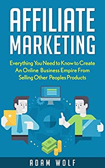 Affiliate Marketing: 2017 EDITION: Develop An Online Business Empire from Selling Other Peoples Products (2017 UPDATED) by [Wolf, Adam]
