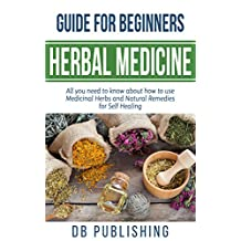 Herbal Medicine Guide For Beginners: All you need to know about how to use Medicinal Herbs and Natural Remedies for Self Healing
