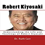 Robert Kiyosaki: Understanding the Life and Teachings of Robert Kiyosaki | Dr. Ruth Carr