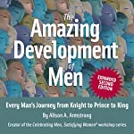 The Amazing Development of Men, Expanded 2nd Edition: Every Man's Journey from Knight to Prince to King | Alison A. Armstrong