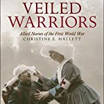 Veiled Warriors: Allied Nurses of the First World War | Christine E. Hallett