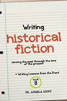Writing Historical Fiction: viewing the past through the lens of the present (Writing Lessons from the Front Book 8) by [Hunt, Angela]