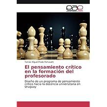 El pensamiento crítico en la formación del profesorado: Diseño de un programa de pensamiento crítico hacia la docencia universitaria en Uruguay (Spanish Edition)
