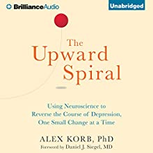 The Upward Spiral: Using Neuroscience to Reverse the Course of Depression, One Small Change at a Time Audiobook by Alex Korb PhD. Narrated by David deVries