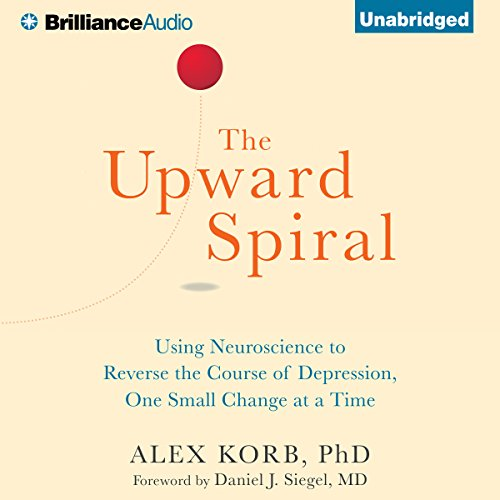 The Upward Spiral: Using Neuroscience to Reverse the Course of Depression, One Small Change at a Time cover