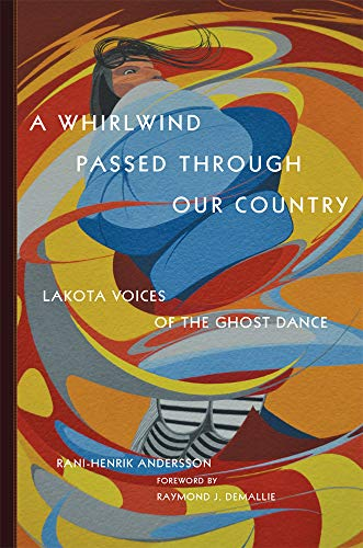 A Whirlwind Passed Through Our Country: Lakota Voices of the Ghost Dance