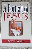 A Portrait of Jesus, Steve Wyatt, 0899006019