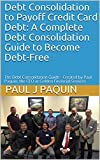 Debt Consolidation to Payoff Credit Card Debt: A Complete Debt Consolidation Guide to Become Debt-Free: The Debt Consolidation Guide - Created by Paul Paquin, the CEO at Golden Financial Services