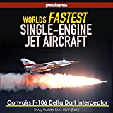 World's Fastest Single-Engine Jet Aircraft: The Story of Convair's F-106 Delta Dart Interceptor