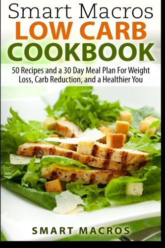 Smart Macros Low Carb Cookbook: 50 Recipes and a 30 Day Meal Plan For Weight Loss, Carb Reduction, and a Healthier You ePub fb2 book