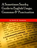 A Sometimes Snarky Guide to English Usage, Grammar and Punctuation, Keith Sessions, 1494378183