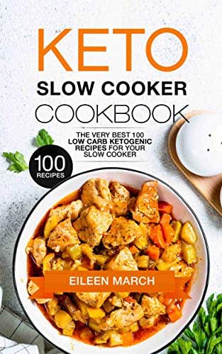 Keto Slow Cooker Cookbook: The Very Best 100 Low Carb Ketogenic Recipes for Your Slow Cooker