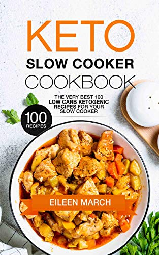 Keto Slow Cooker Cookbook: The Very Best 100 Low Carb Ketogenic Recipes for Your Slow Cooker by Eileen March