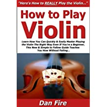 How to Play Violin: Learn How You Can Quickly & Easily Master Playing the Violin The Right Way Even If You're a Beginner, This New & Simple to Follow Guide Teaches You How Without Failing