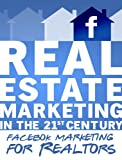 Real Estate Marketing in the 21st Century - Facebook Marketing for Realtors (Real Estate Marketing Series)