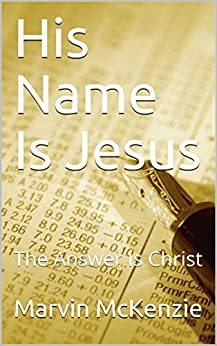 His Name Is Jesus: The Answer Is Christ by [McKenzie, Marvin]