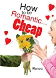How to Be Romantic... Cheap, Renea, 1628542861