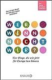 Wer, wenn nicht wir?: Vier Dinge, die wir jetzt für Europa tun können