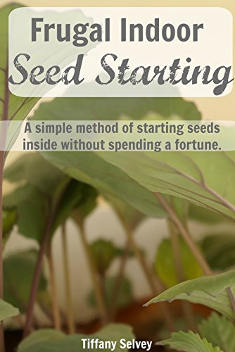 Frugal Indoor Seed Starting: A simple method of starting seeds inside without spending a fortune. by [Selvey, Tiffany]