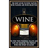 Wine: The Best Guide To Wine Tasting, Wine Pairing And Wine Selecting To Find Your Personal Palate And Tips On Choosing The Perfect Wine For Every Occasion.