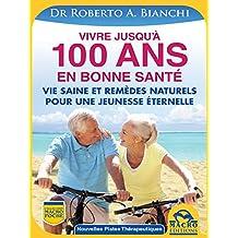 Vivre jusqu'à 100 ANS en bonne santé: Comment rester jeune grâce à une vie saine et des remèdes naturels (Nouvelles Pistes Thérapeutiques) (French Edition)