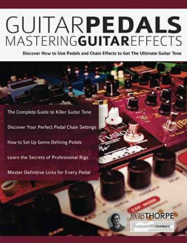 (Guitar Pedals - Mastering Guitar Effects: Discover How To Use Pedals and Chain Effects To Get The Ultimate Guitar Tone (Guitar Pedals and Effects) )