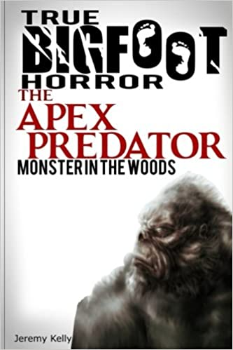 True Bigfoot Horror: The Apex Predator - Monster in the Woods: Cryptozoology: Terrifying, Violent, and True Encounters of Sasquatch Hunting People ...