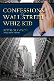 """Confessions of a Wall Street Whiz Kid: The thought-provoking, real-life story of the ups and downs and ups again of one of Wall Street's """"half-famous"""" financial geniuses."""