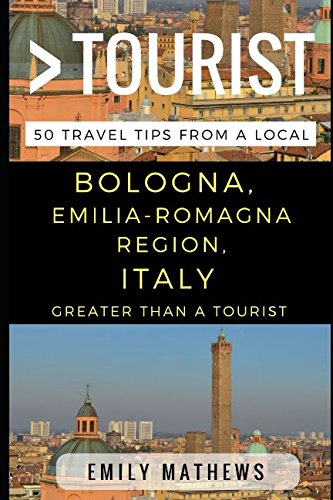 Greater Than a Tourist – Bologna, Emilia-Romagna Region, Italy: 50 Travel Tips from a Local