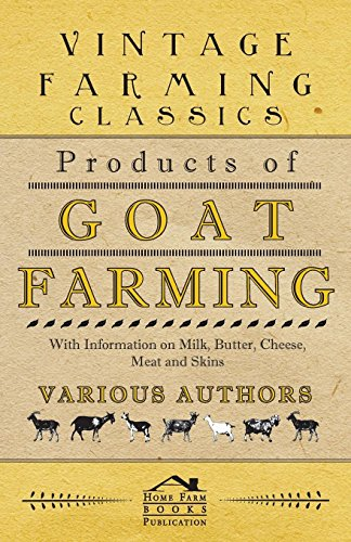 Products of Goat Farming - With Information on Milk, Butter, Cheese, Meat and Skins by [Various Authors]